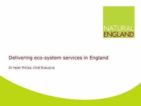 Delivering eco-system services in England Dr Helen Phillips, Chief Executive.