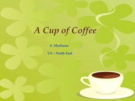 A Cup of Coffee S. Shobana US – North East. Coffee is a brewed beverage prepared from roasted seeds, commonly called coffee beans, of the coffee plant.