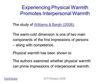 Experiencing Physical Warmth Promotes Interpersonal Warmth The study of Williams & Bargh (2008):Williams & Bargh (2008): Contributor© POSbase 2008 The.