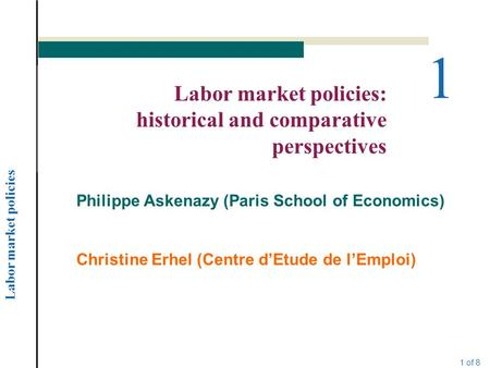 Labor market policies 1 of 8 1 Labor market policies: historical and comparative perspectives Philippe Askenazy (Paris School of Economics) Christine Erhel.