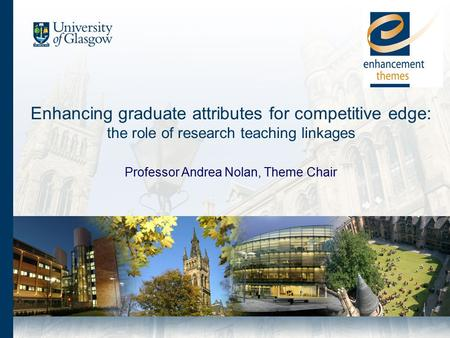 Enhancing graduate attributes for competitive edge: the role of research teaching linkages Professor Andrea Nolan, Theme Chair.