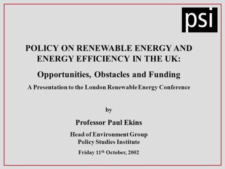 POLICY ON RENEWABLE ENERGY AND ENERGY EFFICIENCY IN THE UK: Opportunities, Obstacles and Funding A Presentation to the London Renewable Energy Conference.
