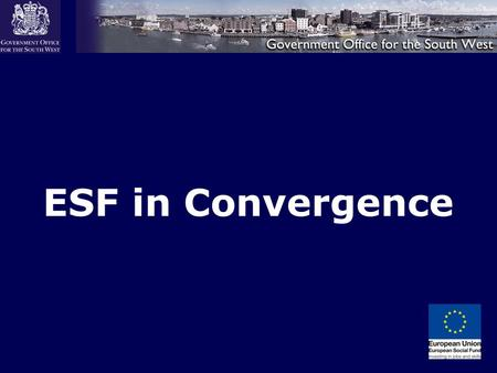 "ESF in Convergence. Overview of the ESF Programme ""The aim of the ESF programme is to support sustainable economic growth and social inclusion in England."