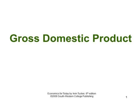 1 Gross Domestic Product Economics for Today by Irvin Tucker, 6 th edition ©2009 South-Western College Publishing.