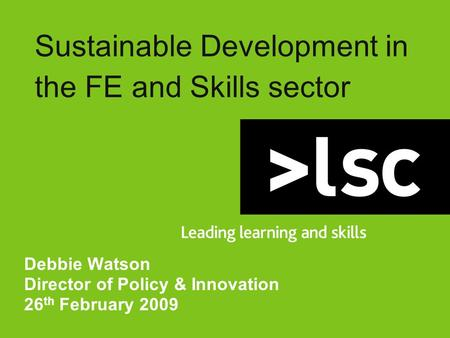 Sustainable Development in the FE and Skills sector Debbie Watson Director of Policy & Innovation 26 th February 2009.