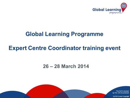 The GLP is funded by The UK Government GLP © Crown Copyright Global Learning Programme Expert Centre Coordinator training event 26 – 28 March 2014.