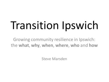 Transition Ipswich Growing community resilience in Ipswich: the what, why, when, where, who and how Steve Marsden.