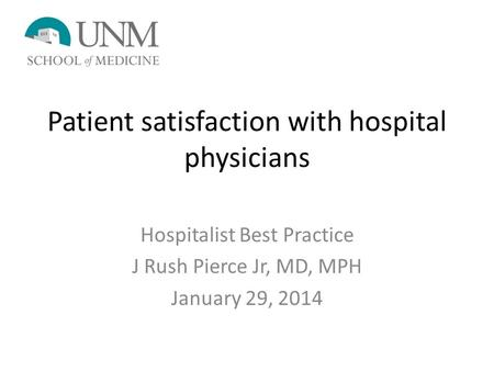Patient satisfaction with hospital physicians Hospitalist Best Practice J Rush Pierce Jr, MD, MPH January 29, 2014.