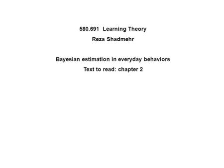580.691 Learning Theory Reza Shadmehr Bayesian estimation in everyday behaviors Text to read: chapter 2.