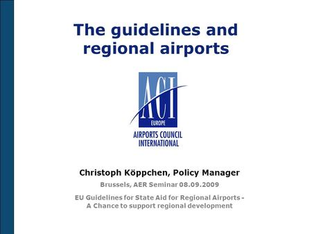 The guidelines and regional airports Christoph Köppchen, Policy Manager Brussels, AER Seminar 08.09.2009 EU Guidelines for State Aid for Regional Airports.