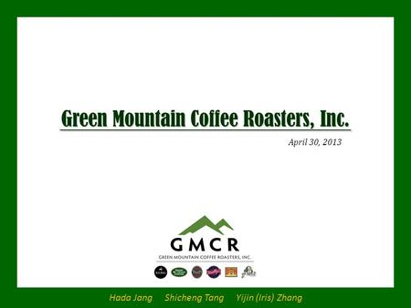 Green Mountain Coffee Roasters, Inc. April 30, 2013 Hada Jang Shicheng Tang Yijin (Iris) Zhang.