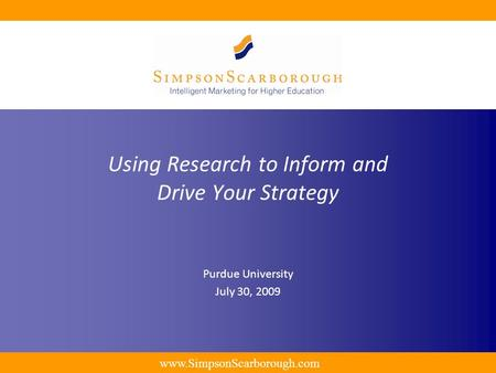 Www.SimpsonScarborough.com Using Research to Inform and Drive Your Strategy Purdue University July 30, 2009.