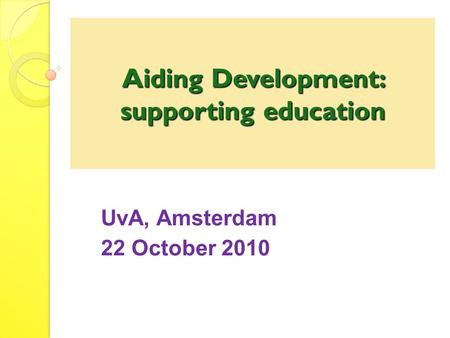 Aiding Development: supporting education UvA, Amsterdam 22 October 2010.