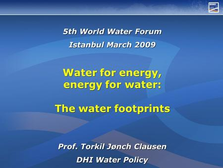 5th World Water Forum Istanbul March 2009 Water for energy, energy for water: The water footprints Prof. Torkil Jønch Clausen DHI Water Policy.