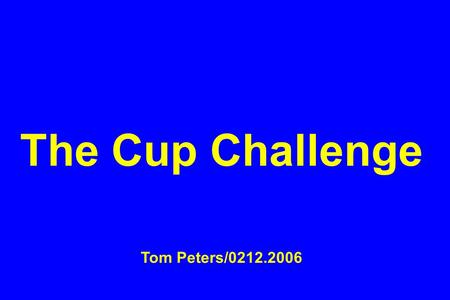 "The Cup Challenge Tom Peters/0212.2006. For a forthcoming event, I was asked to provide some possible ""sayings"" on leadership, six words or less, designed."