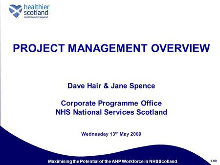 Maximising the Potential of the AHP Workforce in NHSScotland PROJECT MANAGEMENT OVERVIEW Dave Hair & Jane Spence Corporate Programme Office NHS National.