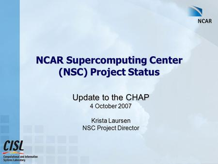 NCAR Supercomputing Center (NSC) Project Status Update to the CHAP 4 October 2007 Krista Laursen NSC Project Director.