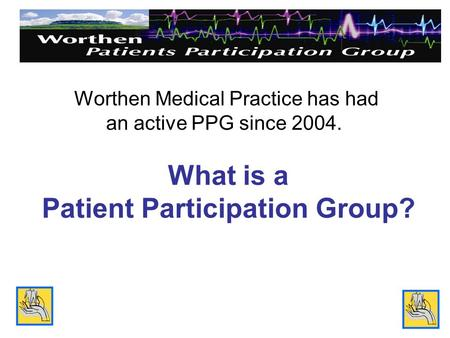 What is a Patient Participation Group? Worthen Medical Practice has had an active PPG since 2004.