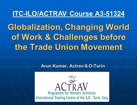 Globalization, Changing World of Work & Challenges before the Trade Union Movement Arun Kumar, Actrav-ILO-Turin ITC-ILO/ACTRAV Course A3-51324.