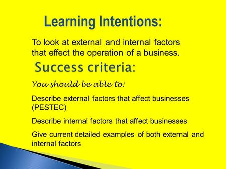 To look at external and internal factors that effect the operation of a business. Learning Intentions: You should be able to: Describe external factors.