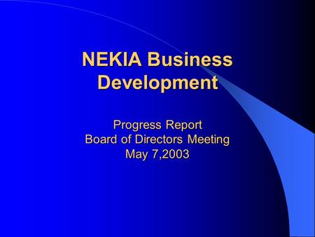 NEKIA Business Development Progress Report Board of Directors Meeting May 7,2003.