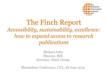 The Finch Report Accessibility, sustainability, excellence: how to expand access to research publications Michael Jubb Director, RIN Secretary, Finch Group.
