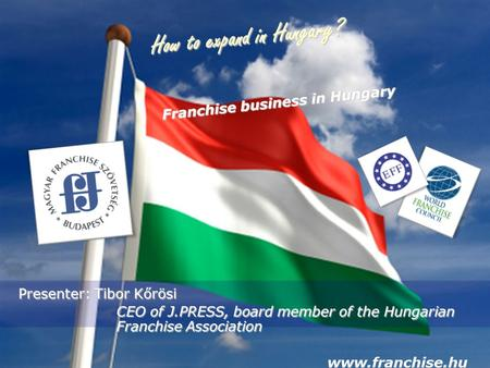 How to expand in Hungary? Presenter: Tibor Kőrösi CEO of J.PRESS, board member of the Hungarian Franchise Association CEO of J.PRESS, board member of the.
