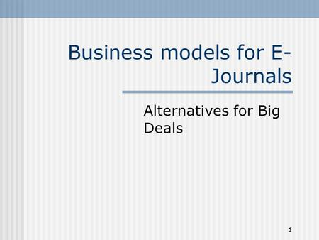 1 Business models for E- Journals Alternatives for Big Deals.
