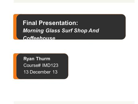 Final Presentation: Morning Glass Surf <strong>Shop</strong> and Coffeehouse Final Presentation: Morning Glass Surf <strong>Shop</strong> And Coffeehouse Ryan Thurm Course# IMD123 13 December.