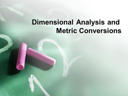 Dimensional Analysis and Metric Conversions SC Standards PS-1.5 Organize and interpret the data from a controlled scientific investigation by using mathematics.