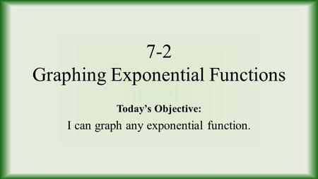 7-2 Graphing Exponential Functions Today's Objective: I can graph any exponential function.