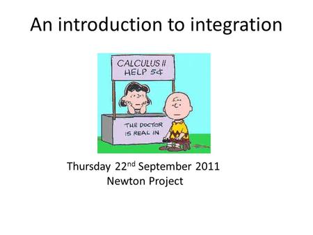 An introduction to integration Thursday 22 nd September 2011 Newton Project.