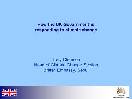 How the UK Government is responding to climate change Tony Clemson Head of Climate Change Section British Embassy, Seoul.
