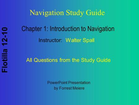 Flotilla 12-10 Navigation Study Guide Chapter 1: Introduction to Navigation Instructor: Walter Spall All Questions from the Study Guide PowerPoint Presentation.