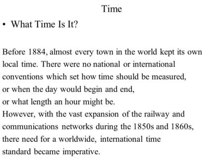 Time What Time Is It? Before 1884, almost every town in the world kept its own local time. There were no national or international conventions which set.