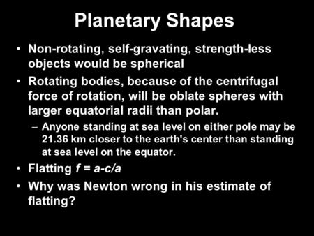 Planetary Shapes Non-rotating, self-gravating, strength-less objects would be spherical Rotating bodies, because of the centrifugal force of rotation,