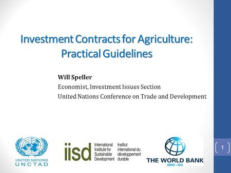 Will Speller Economist, Investment Issues Section United Nations Conference on Trade and Development Investment Contracts for Agriculture: Practical Guidelines.