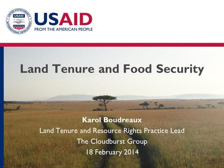 Land Tenure and Food Security Karol Boudreaux Land Tenure and Resource Rights Practice Lead The Cloudburst Group 18 February 2014.