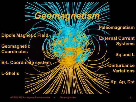 ASEN 5335 Aerospace Environments -- Geomagnetism 1 Geomagnetism Dipole Magnetic Field Geomagnetic Coordinates B-L Coordinate system L-Shells Paleomagnetism.