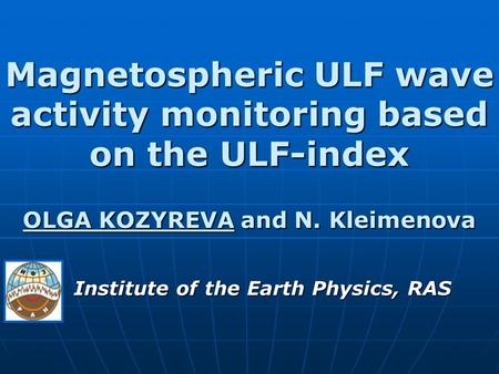 Magnetospheric ULF wave activity monitoring based on the ULF-index OLGA KOZYREVA and N. Kleimenova Institute of the Earth Physics, RAS.