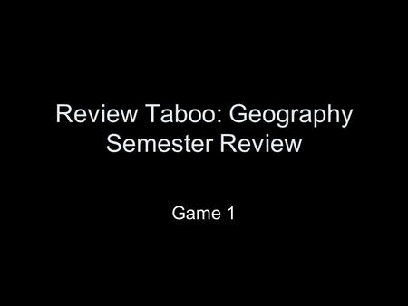 Review Taboo: Geography Semester Review Game 1. The Rules: Review Taboo You and your partner will sit up front, one facing the screen and one facing away.