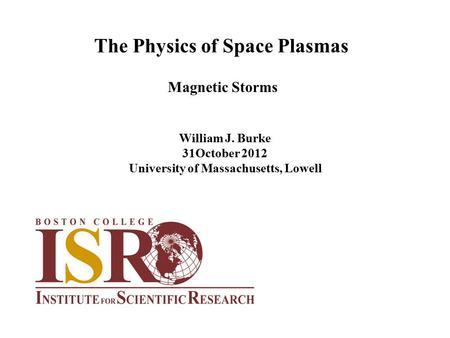 The Physics of Space Plasmas William J. Burke 31October 2012 University of Massachusetts, Lowell Magnetic Storms.