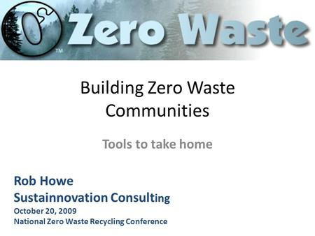 Building Zero Waste Communities Tools to take home Rob Howe Sustainnovation Consult ing October 20, 2009 National Zero Waste Recycling Conference.