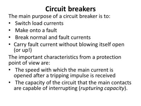 Circuit breakers The main purpose of a circuit breaker is to: Switch load currents Make onto a fault Break normal and fault currents Carry fault current.