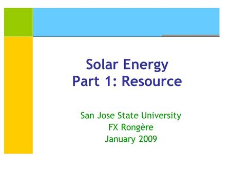 Solar Energy Part 1: Resource San Jose State University FX Rongère January 2009.