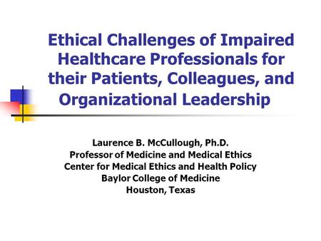 Ethical Challenges of Impaired Healthcare Professionals for their Patients, Colleagues, and Organizational Leadership Laurence B. McCullough, Ph.D. Professor.