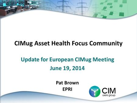 CIMug Asset Health Focus Community Update for European CIMug Meeting June 19, 2014 Pat Brown EPRI.