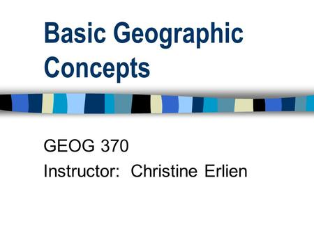 Basic Geographic Concepts GEOG 370 Instructor: Christine Erlien.