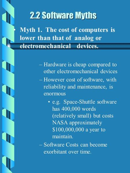 2.2 Software Myths 2.2 Software Myths Myth 1. The cost of computers is lower than that of analog or electromechanical devices. –Hardware is cheap compared.