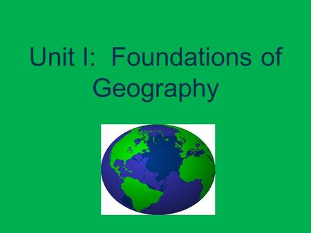 Unit I: Foundations of Geography. I. The Five Themes of Geography A. Geography: the study of the Earth 1. Where are things located? 2. Why are they there?